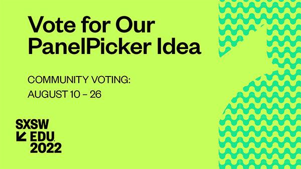 Vote for Our PanelPicker Idea - SXSW EDU 2022
