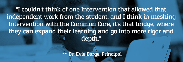 I couldn't think of one Intervention that allowed that independent work from the student, and I think in meshing Intervention with the Common Core, it's that bridge, where they can expand their learning and go into more rigor and depth. -- Dr. Evie Barge, Principal