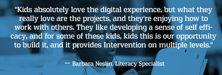 Kids absolutely love the digital experience, but what they really love are the projects, and they're enjoying how to work with others. They like developing a sense of self efficacy, and for some of these kids, kids this is our opportunity to build it, and it provides Intervention on multiple levels. -- Barbara Neslin, Literacy Specialis