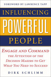 Influencing Powerful People : Engage and Command the Attention of the Decision-Makers to Get What You Need to Succeed