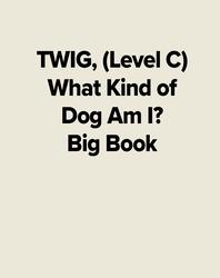 TWIG, (Level C) What Kind of Dog Am I? Big Book