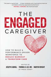 The Engaged Caregiver: How to Build a Performance-Driven Workforce to Reduce Burnout and Transform Care 1st Edition