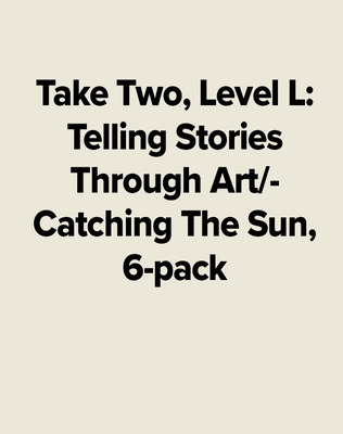 Take Two, Level L: Telling Stories Through Art/Catching The Sun, 6-pack