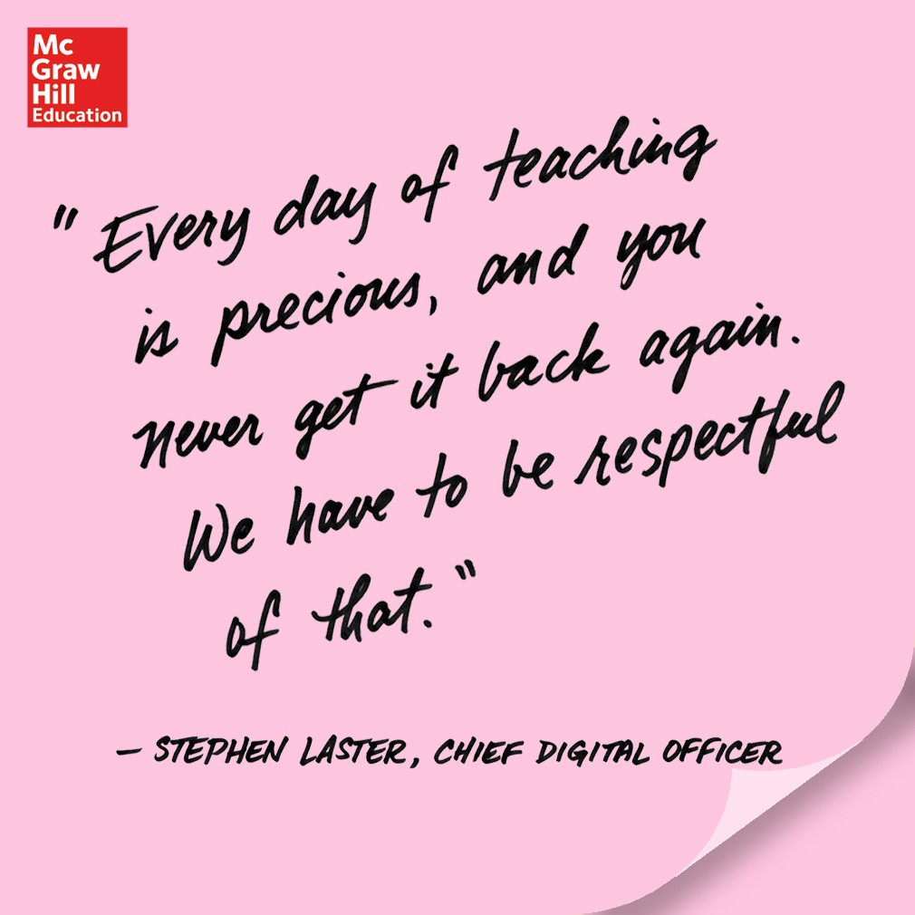 Every day of teaching is precious, and you never get it back again. We have to be respectful of that. - Stephen Laster, Chief Digital Officer