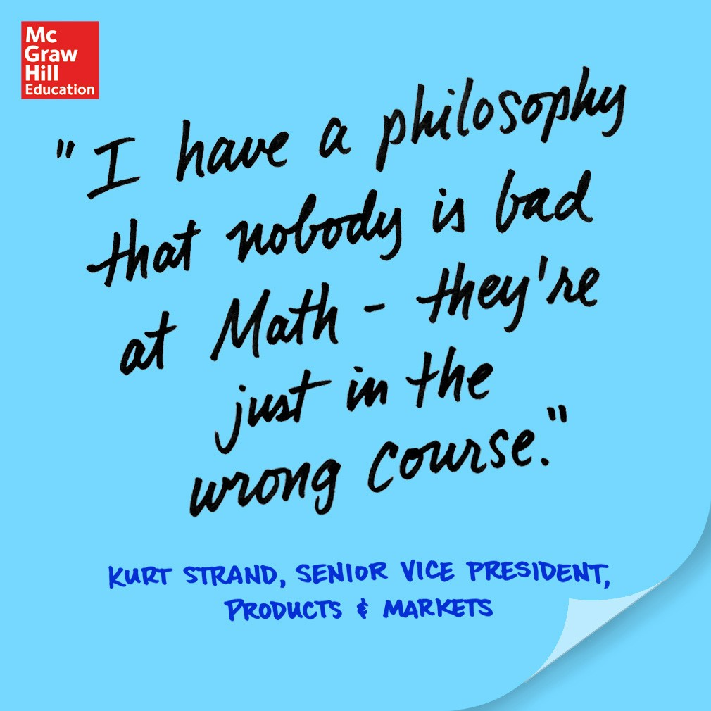 I have a philosophy that nobody is bad at Math - they're just in the wrong course. - Kurt Strand, Senior Vice President, Products and Markets